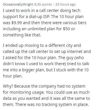 Text - Text - OccasionallyWright 8.5k points · 20 hours ago I used to work in a call center doing tech support for a dial-up ISP. The 10 hour plan was $9.99 and then there were various tiers including an unlimited plan for $50 or something like that. I ended up moving to a different city and called up the call center to set up internet and I asked for the 10 hour plan. The guy (who didn't know I used to work there) tried to talk me into a bigger plan, but I stuck with the 10 hour plan. Why? Beca