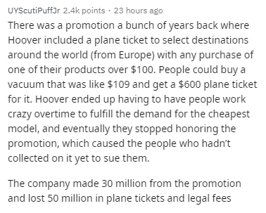 Text - UYScutiPuffJr 2.4k points · 23 hours ago There was a promotion a bunch of years back where Hoover included a plane ticket to select destinations around the world (from Europe) with any purchase of one of their products over $100. People could buy a vacuum that was like $109 and get a $600 plane ticket for it. Hoover ended up having to have people work crazy overtime to fulfill the demand for the cheapest model, and eventually they stopped honoring the promotion, which caused the people wh