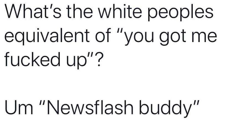"Text - What's the white peoples equivalent of ""you got me fucked up""? Um ""Newsflash buddy"""