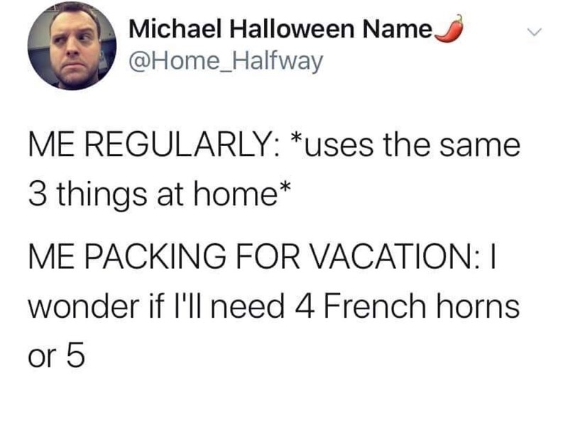 Text - Michael Halloween Name, @Home_Halfway ME REGULARLY: *uses the same 3 things at home* ME PACKING FOR VACATION: I wonder if l'll need 4 French horns or 5