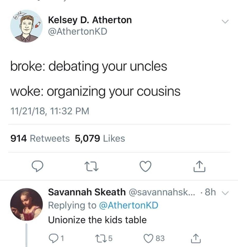 Text - Kelsey D. Atherton @AthertonKD broke: debating your uncles woke: organizing your cousins 11/21/18, 11:32 PM 914 Retweets 5,079 Likes Savannah Skeath @savannahsk... · 8h v Replying to @AthertonKD Unionize the kids table 91 ♡ 83 275