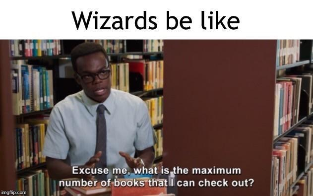 Library - Wizards be like Excuse me, what is the maximum number of books that l can check out? imgflip.com