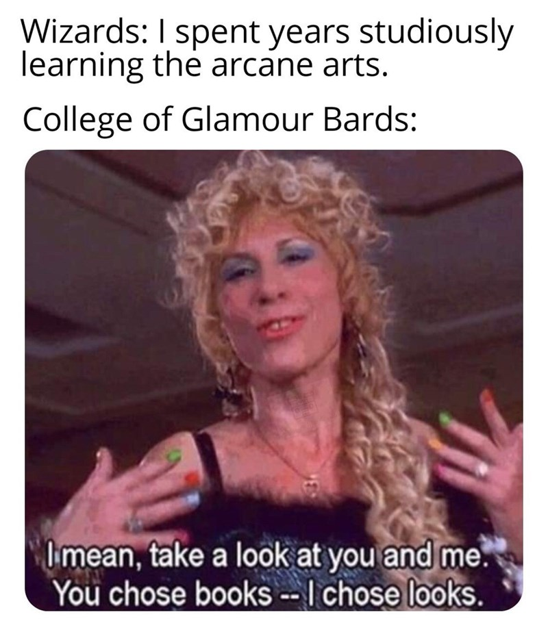 Text - Wizards: I spent years studiously learning the arcane arts. College of Glamour Bards: Imean, take a look at you and me. You chose books --I chose looks.