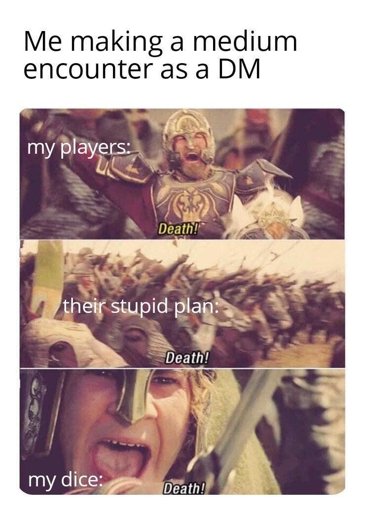 Text - Me making a medium encounter as a DM my players: Death! their stupid plan: Death! my dice: Death!