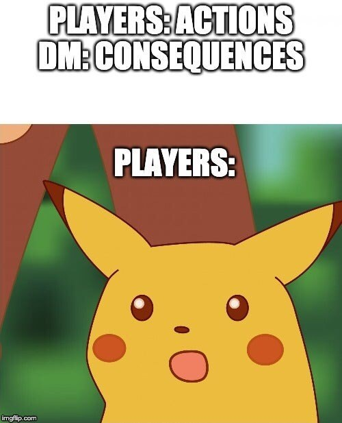 Cartoon - PLAYERS: ACTIONS DM:CONSEQUENCES PLAYERS: imgflip.com