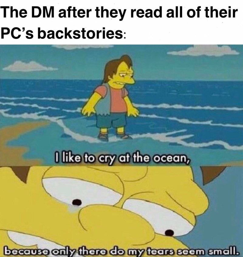 Cartoon - The DM after they read all of their PC's backstories: O like to cry at the ocean, because only there do my tears seem small.