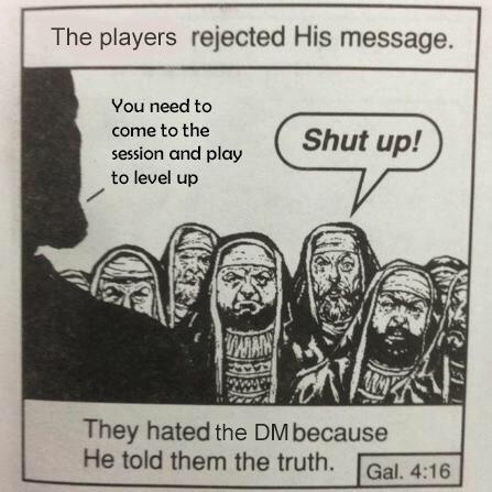 Text - The players rejected His message. You need to come to the Shut up! session and play to level up MAN www. They hated the DM because He told them the truth. Gal. 4:16