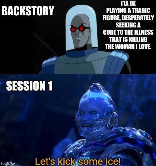 Fictional character - ILL BE PLAYING A TRAGIC FIGURE, DESPERATELY SEEKING A CURE TO THE ILLNESS THAT IS KILLING THE WOMAN I LOVE. BACKSTORY SESSION 1 Let's kick some ice! imgflip.com