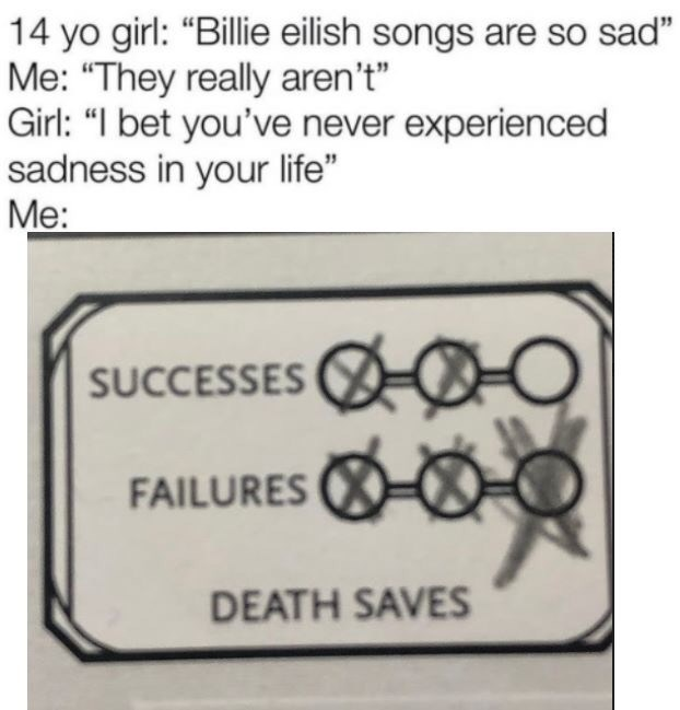 """Text - 14 yo girl: """"Billie eilish songs are so sad"""" Me: """"They really aren't"""" Girl: """"I bet you've never experienced sadness in your life"""" Me: SUCCESSES FAILURES O- DEATH SAVES"""