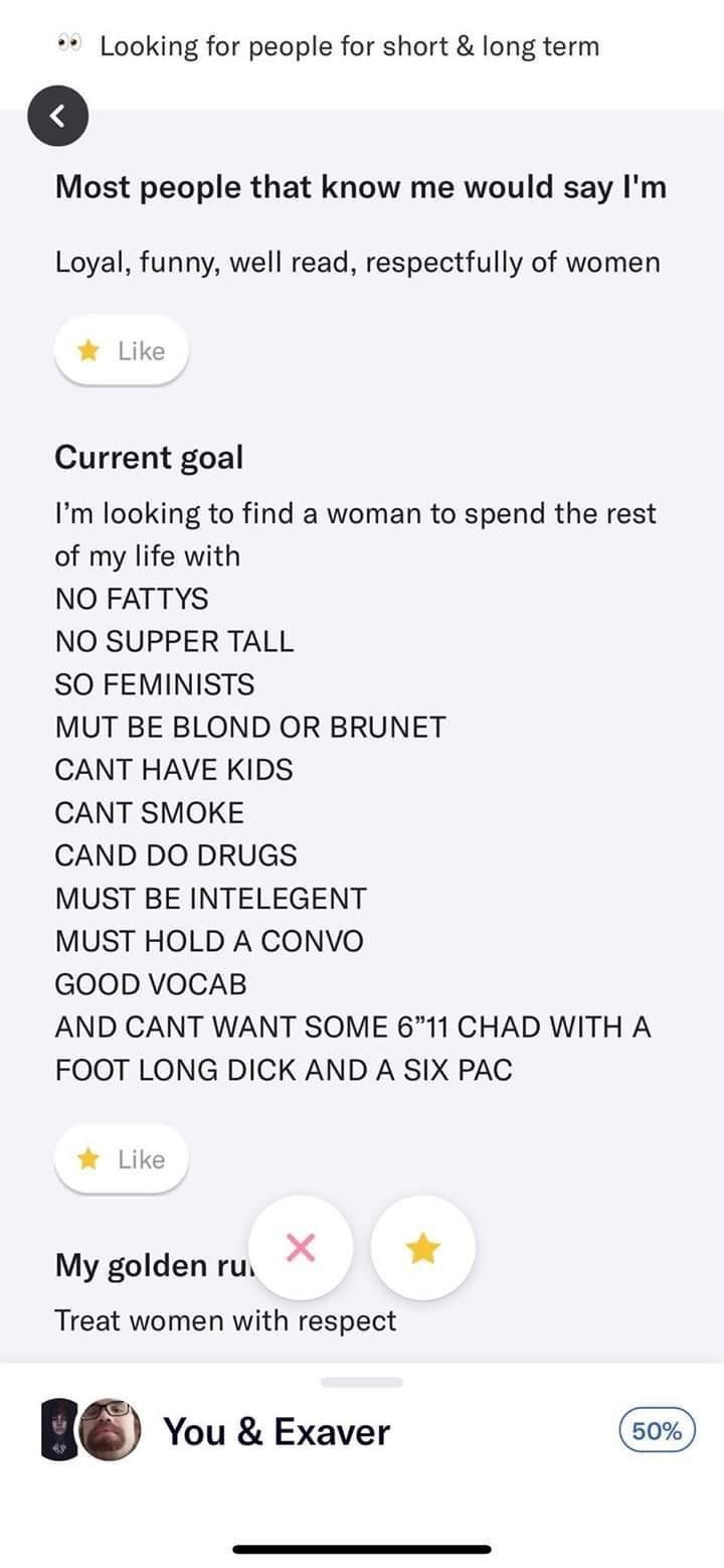"""Text - Looking for people for short & long term Most people that know me would say I'm Loyal, funny, well read, respectfully of women Like Current goal I'm looking to find a woman to spend the rest of my life with NO FATTYS NO SUPPER TALL SO FEMINISTS MUT BE BLOND OR BRUNET CANT HAVE KIDS CANT SMOKE CAND DO DRUGS MUST BE INTELEGENT MUST HOLD A CONVO GOOD VOCAB AND CANT WANT SOME 6""""11 CHAD WITHA FOOT LONG DICK AND A SIX PAC Like My golden ru. Treat women with respect You & Exaver 50%"""