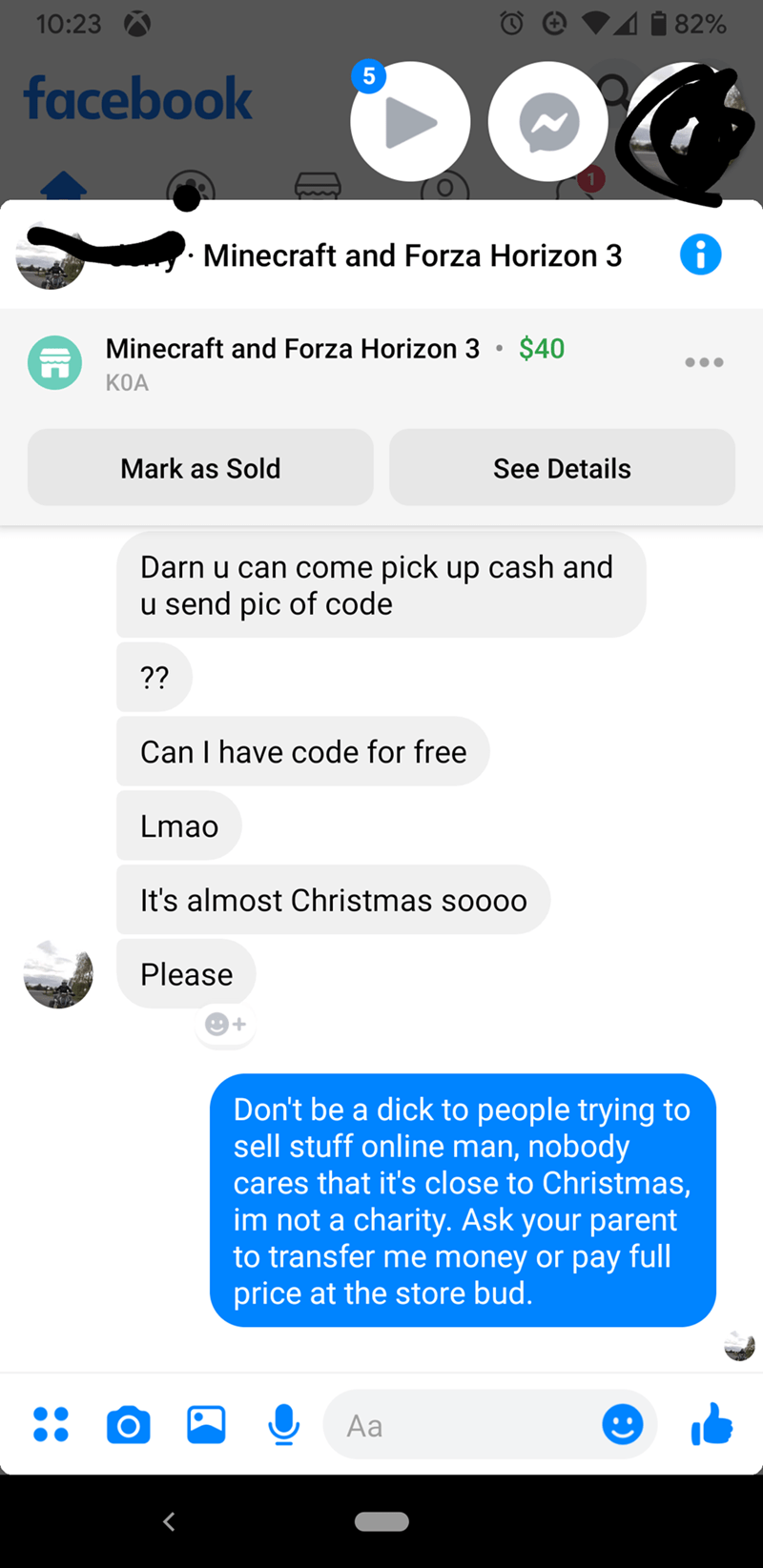 Text - i 82% 10:23 facebook Minecraft and Forza Horizon 3 Minecraft and Forza Horizon 3 • $40 KOA Mark as Sold See Details Darn u can come pick up cash and u send pic of code ?? Can I have code for free Lmao It's almost Christmas so000 Please Don't be a dick to people trying to sell stuff online man, nobody cares that it's close to Christmas, im not a charity. Ask your parent to transfer me money or pay full price at the store bud. Aa
