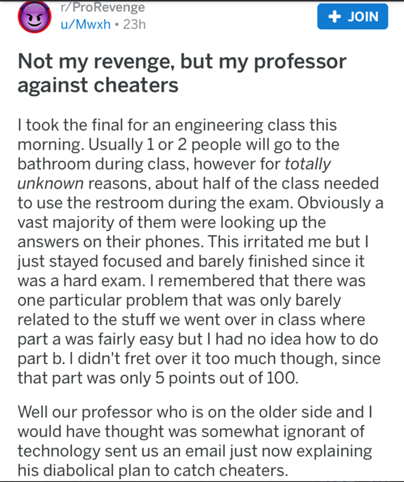 Text - r/ProRevenge + JOIN u/Mwxh • 23h Not my revenge, but my professor against cheaters I took the final for an engineering class this morning. Usually 1 or 2 people will go to the bathroom during class, however for totally unknown reasons, about half of the class needed to use the restroom during the exam. Obviously a vast majority of them were looking up the answers on their phones. This irritated me but I just stayed focused and barely finished since it was a hard exam. I remembered that th