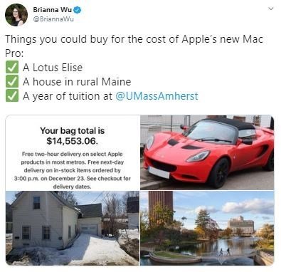 Vehicle - Brianna Wu O @BriannaWu Things you could buy for the cost of Apple's new Mac Pro: A Lotus Elise A house in rural Maine A year of tuition at @UMassAmherst Your bag total is $14,553.06. Free two-hour delivery on select Apple products in most metros. Free next-day delivery on in-stock items ordered by 3:00 p.m. on December 23. See checkout for delivery dates.