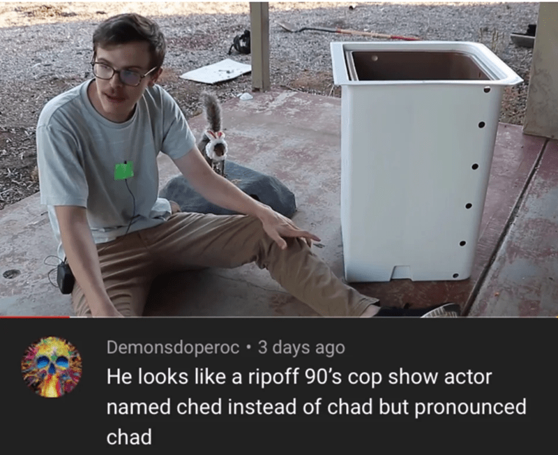 Water - Demonsdoperoc•3 days ago He looks like a ripoff 90's cop show actor named ched instead of chad but pronounced chad
