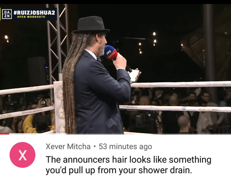Sport venue - BA #RUIZJOSHUA2 OPEN WORKOUTS sky Sports Xever Mitcha • 53 minutes ago X. The announcers hair looks like something you'd pull up from your shower drain.