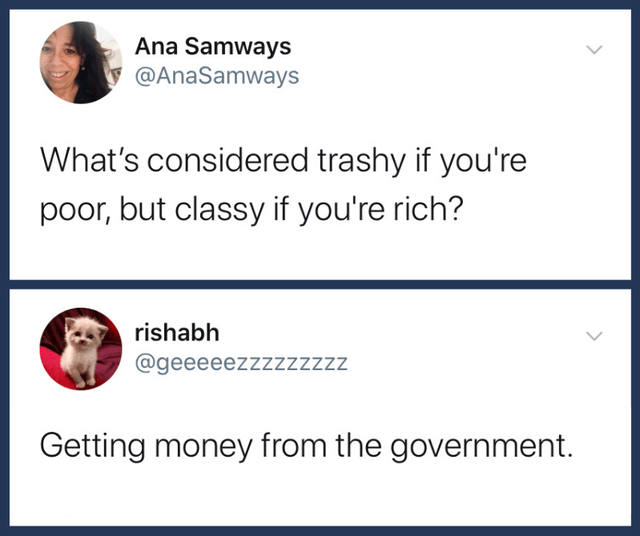 Text - Ana Samways y @AnaSamways What's considered trashy if you're poor, but classy if you're rich? rishabh @geeeeezzzzzzzzz Getting money from the government.
