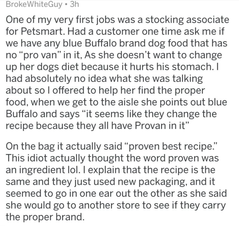 """Text - BrokeWhiteGuy • 3h One of my very first jobs was a stocking associate for Petsmart. Had a customer one time ask me if we have any blue Buffalo brand dog food that has no """"pro van"""" in it, As she doesn't want to change up her dogs diet because it hurts his stomach. I had absolutely no idea what she was talking about so I offered to help her find the proper food, when we get to the aisle she points out blue Buffalo and says """"it seems like they change the recipe because they all have Provan i"""