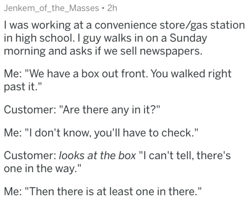 """Text - Jenkem_of_the_Masses • 2h I was working at a convenience store/gas station in high school. I guy walks in on a Sunday morning and asks if we sell newspapers. Me: """"We have a box out front. You walked right past it."""" Customer: """"Are there any in it?"""" Me: """"I don't know, you'll have to check."""" Customer: looks at the box """"I can't tell, there's one in the way."""" Me: """"Then there is at least one in there."""""""
