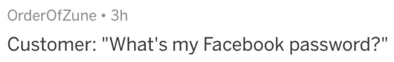 "Text - OrderOfZune• 3h Customer: ""What's my Facebook password?"""