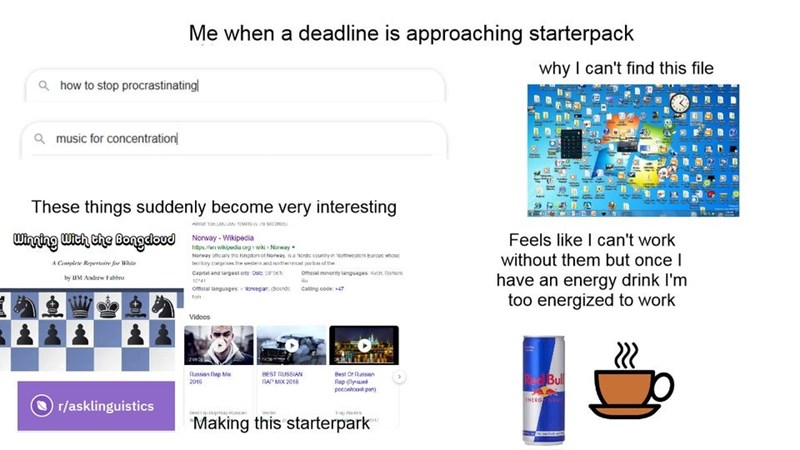 Text - Me when a deadline is approaching starterpack why I can't find this file Q how to stop procrastinating Q music for concentration These things suddenly become very interesting ADour TueA rouna soconcs Feels like I can't work Winging With che Bongdoud Nonway - WiNpecia Norway offcaiy tro kinodon ot Norway, isa Nordc countre in ortecstom Europe whose without them but once I A Complere Repertnire for White lerory eompnas h unend ertencnt paron of the capnat and targest oty Oso, sen Otmeal min