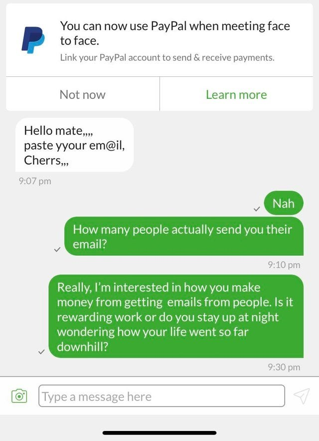 Text - You can now use PayPal when meeting face to face. Link your PayPal account to send & receive payments. Not now Learn more Hello mate, paste yyour em@il, Cherrs,, 9:07 pm Nah How many people actually send you their email? 9:10 pm Really, I'm interested in how you make money from getting emails from people. Is it rewarding work or do you stay up at night wondering how your life went so far downhill? 9:30 pm Type a message here