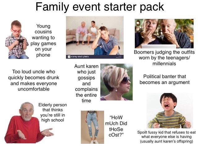 """People - Family event starter pack Young cousins wanting to play games on your phone Boomers judging the outfits worn by the teenagers/ Oalany soek phmta millennials Aunt karen who just gossips and Too loud uncle who Political banter that quickly becomes drunk and makes everyone uncomfortable becomes an argument complains the entire time Elderly person that thinks you're still in high school """"How mUch Did tHoSe cOst?"""" Spoilt fussy kid that refuses to eat what everyone else is having (usually aun"""