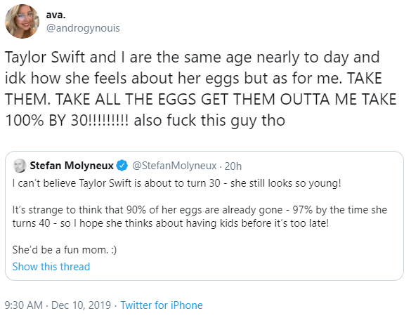Text - ava. @androgynouis Taylor Swift and I are the same age nearly to day and idk how she feels about her eggs but as for me. TAKE THEM. TAKE ALL THE EGGS GET THEM OUTTA ME TAKE 100% BY 30!!!!!!!! also fuck this guy tho @StefanMolyneux · 20h I can't believe Taylor Swift is about to turn 30 - she still looks so young! Stefan Molyneux It's strange to think that 90% of her eggs are already gone - 97% by the time she turns 40 - so I hope she thinks about having kids before it's too late! She'd be