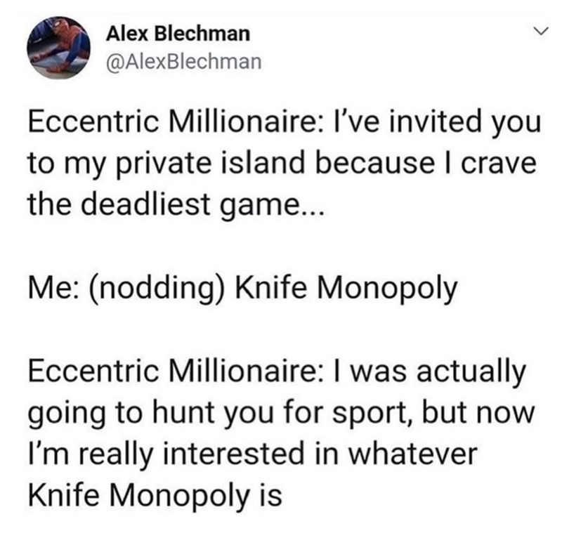 Text - Text - Alex Blechman @AlexBlechman Eccentric Millionaire: I've invited you to my private island because I crave the deadliest game... Me: (nodding) Knife Monopoly Eccentric Millionaire: I was actually going to hunt you for sport, but now I'm really interested in whatever Knife Monopoly is