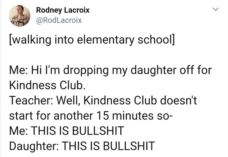 Text - Text - Rodney Lacroix @RodLacroix [walking into elementary school] Me: Hi I'm dropping my daughter off for Kindness Club. Teacher: Well, Kindness Club doesn't start for another 15 minutes so- Me: THIS IS BULLSHIT Daughter: THIS IS BULLSHIT