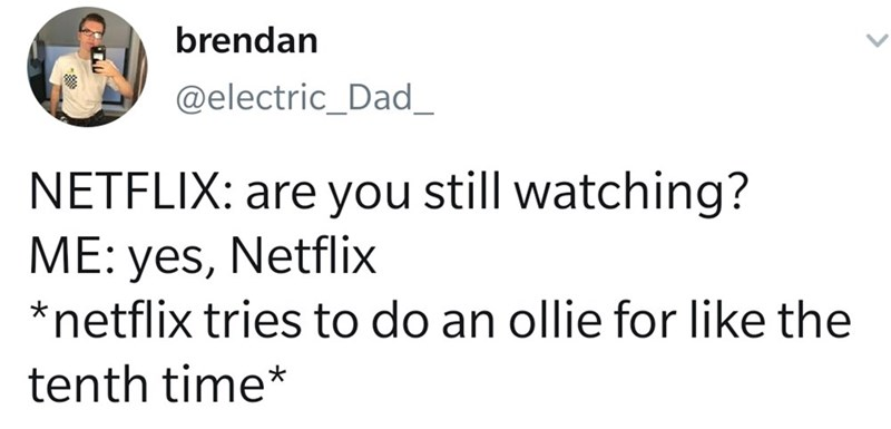 Text - Text - brendan @electric_Dad_ NETFLIX: are you still watching? ME: yes, Netflix *netflix tries to do an ollie for like the tenth time*