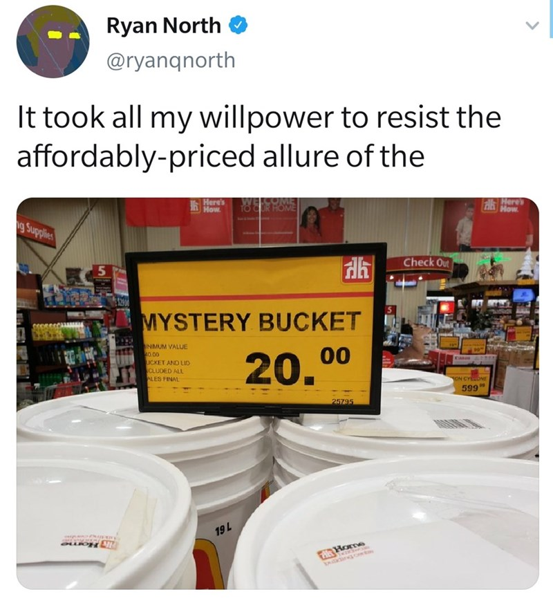 """Text - Product - Ryan North O @ryanqnorth It took all my willpower to resist the affordably-priced allure of the Here's hHow Here's How. g Supplies Check Out MYSTERY BUCKET INIMUM VALUE 40.00 UCKET AND LID EAHOR 20. 00 CLUDED ALL ALES FINAL ON CYCONE 599"""" 25795 19L"""