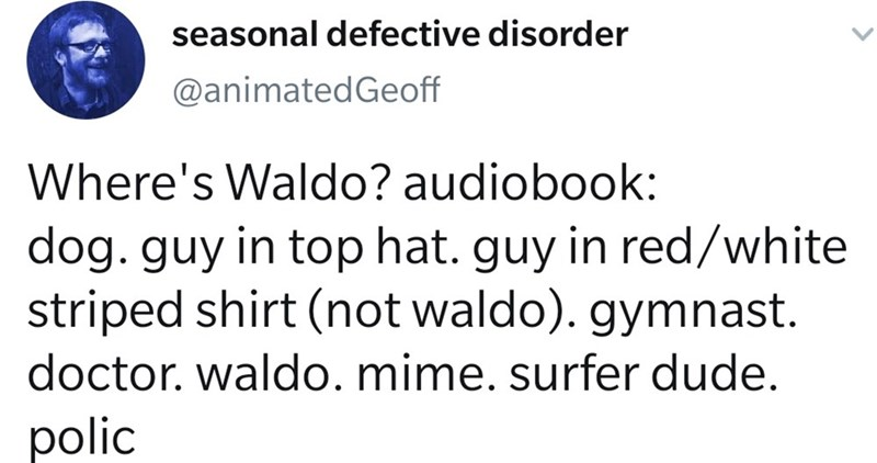 Text - Text - seasonal defective disorder @animatedGeoff Where's Waldo? audiobook: dog. guy in top hat. guy in red/white striped shirt (not waldo). gymnast. doctor. waldo. mime. surfer dude. polic
