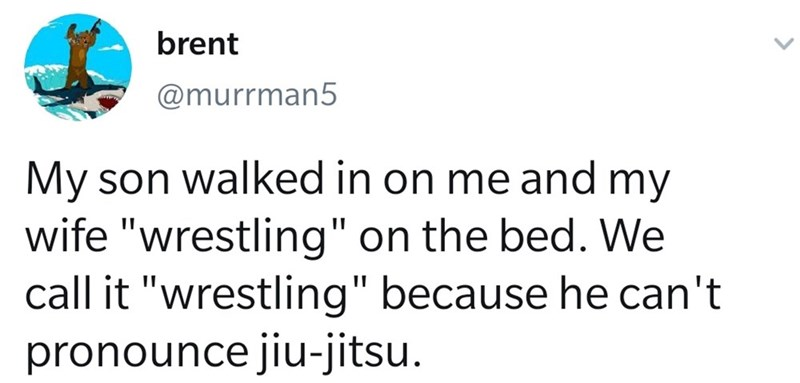 """Text - Text - brent @murrman5 My son walked in on me and wife """"wrestling"""" on the bed. We call it """"wrestling"""" because he can't pronounce jiu-jitsu. my"""