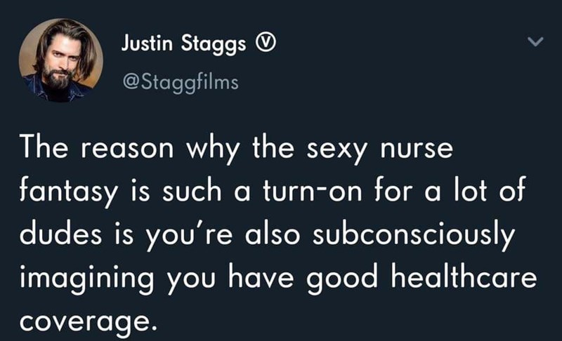 Text - Text - Justin Staggs O @Staggfilms The reason why the sexy nurse fantasy is such a turn-on for a lot of dudes is you're also subconsciously imagining you have good healthcare coverage.