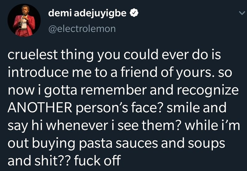Text - Text - demi adejuyigbe O @electrolemon cruelest thing you could ever do is introduce me to a friend of yours. so now i gotta remember and recognize ANOTHER person's face? smile and say hi whenever i see them? while i'm out buying pasta sauces and soups and shit?? fuck off