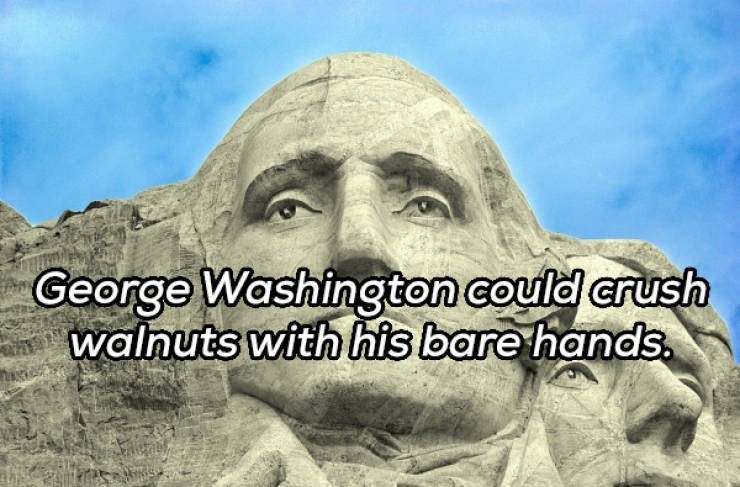 Landmark - George Washington could crush walnuts with his bare hands.