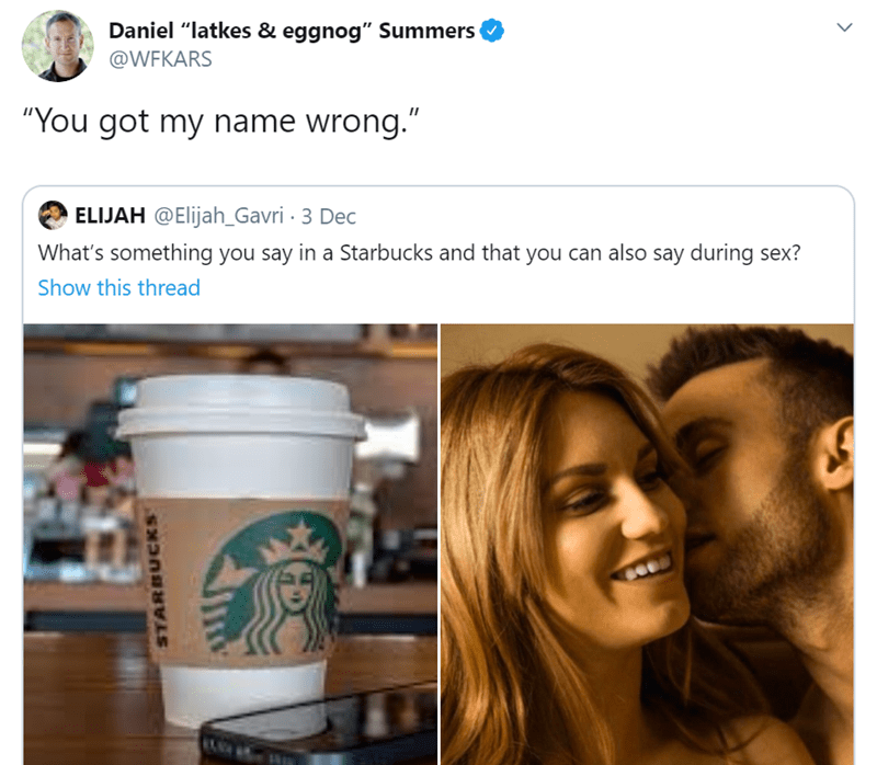 """Product - Daniel """"latkes & eggnog"""" Summers @WFKARS """"You got my name wrong."""" ELIJAH @Elijah_Gavri · 3 Dec What's something you say in a Starbucks and that you can also say during sex? Show this thread STARBUCKS"""