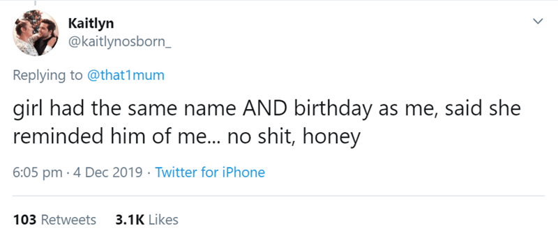 Text - Kaitlyn @kaitlynosborn_ Replying to @that1mum girl had the same name AND birthday as me, said she reminded him of me.. no shit, honey 6:05 pm · 4 Dec 2019 · Twitter for iPhone 103 Retweets 3.1K Likes