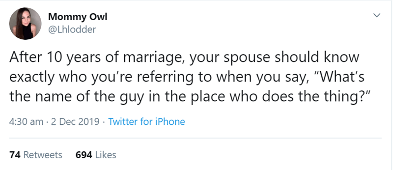 """Text - Mommy Owl @Lhlodder After 10 years of marriage, your spouse should know exactly who you're referring to when you say, """"What's the name of the guy in the place who does the thing?"""" 4:30 am · 2 Dec 2019 · Twitter for iPhone 74 Retweets 694 Likes"""