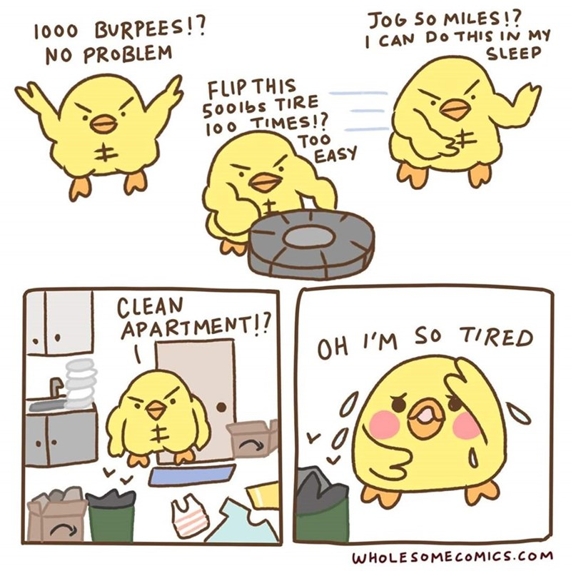 Cartoon - 1000 BURPEES!? NO PROBLEM JOG SO MILES!? I CAN DO THIS IN MY SLEEP FLIP THIS 500lbs TIRE 100 TIMES!? Too EASY CLEAN APARTMENT!? OH I'M SO TIRED WHOLESOMECOMICS.COM