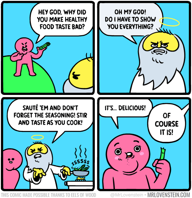 Cartoon - OH MY GOD! DO I HAVE TO SHOW YOU EVERYTHING? HEY GOD, WHY DID YOU MAKE HEALTHY FOOD TASTE BAD? SAUTÉ 'EM AND DON'T IT'S. DELICIOUS! FORGET THE SEASONING! STIR OF COURSE IT IS! AND TASTE AS YOU COOK! SSSSSS @MrLovenstein • MRLOVENSTEIN.COM THIS COMIC MADE POSSIBLE THANKS TO EELS OF WOOD