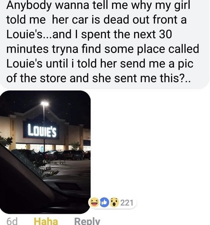 Text - Anybody wanna tell me why my girl told me her car is dead out front a Louie's...and I spent the next 30 minutes tryna find some place called Louie's until i told her send me a pic of the store and she sent me this?.. LOUE'S 221 6d Reply Haha