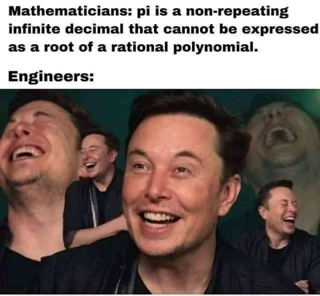 People - Mathematicians: pi is a non-repeating infinite decimal that cannot be expressed as a root of a rational polynomial. Engineers: