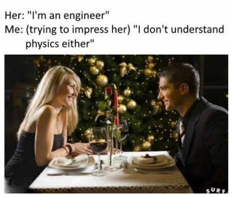 """Text - Her: """"I'm an engineer"""" Me: (trying to impress her) """"I don't understand physics either"""" SURE"""