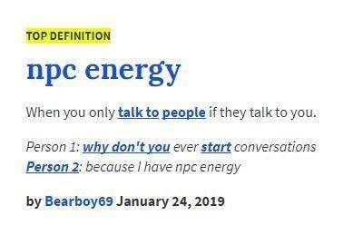 Text - TOP DEFINITION npc energy When you only talk to people if they talk to you. Person 1: why don't you ever start conversations Person 2: because I have npc energy by Bearboy69 January 24, 2019