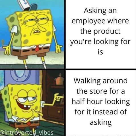 Cartoon - Asking an employee where the product you're looking for is Walking around the store for a half hour looking for it instead of asking @introverted_vibes