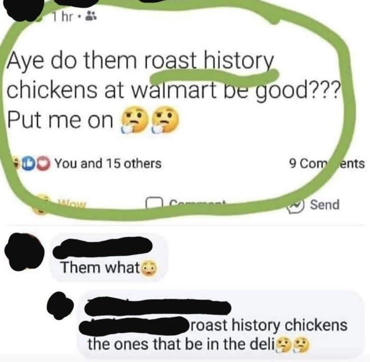 Text - hr Aye do them roast history chickens at walmart be good??? Put me on $00 You and 15 others 9 Com ents Send Wow Them what roast history chickens the ones that be in the deli99