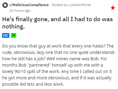 """Text - r/MaliciousCompliance · Posted by u/AsherMorte 22 hours ago He's finally gone, and all I had to do was nothing. ос м Do you know that guy at work that every one hates? The rude, obnoxious, lazy one that no one quite understands how he still has a job? Well mines name was Bob. For months Bob """"partnered"""" himself up with me with a lovely 90/10 split of the work. Any time I called out on it he got more and more obnoxious, and if it was actually possible did less and less work."""