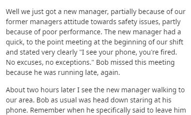 """Text - Well we just got a new manager, partially because of our former managers attitude towards safety issues, partly because of poor performance. The new manager had a quick, to the point meeting at the beginning of our shift and stated very clearly """"I see your phone, you're fired. No excuses, no exceptions."""" Bob missed this meeting because he was running late, again. About two hours later I see the new manager walking to our area. Bob as usual was head down staring at his phone. Remember when"""