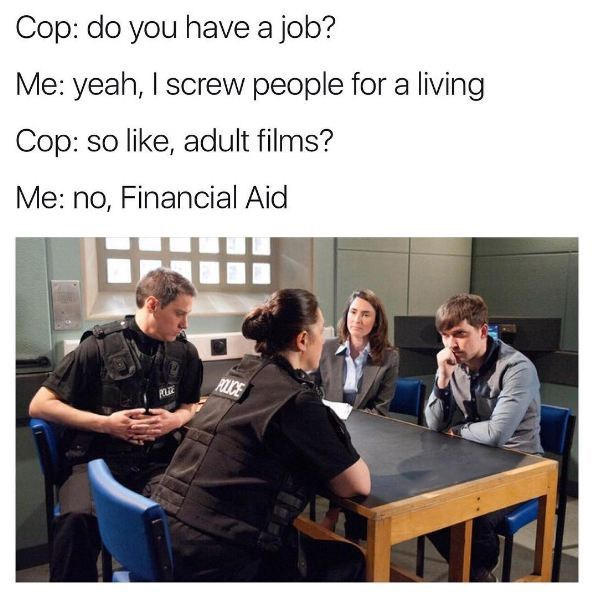 Job - Cop: do you have a job? Me: yeah, I screw people for a living Cop: so like, adult films? Me: no, Financial Aid POLICE